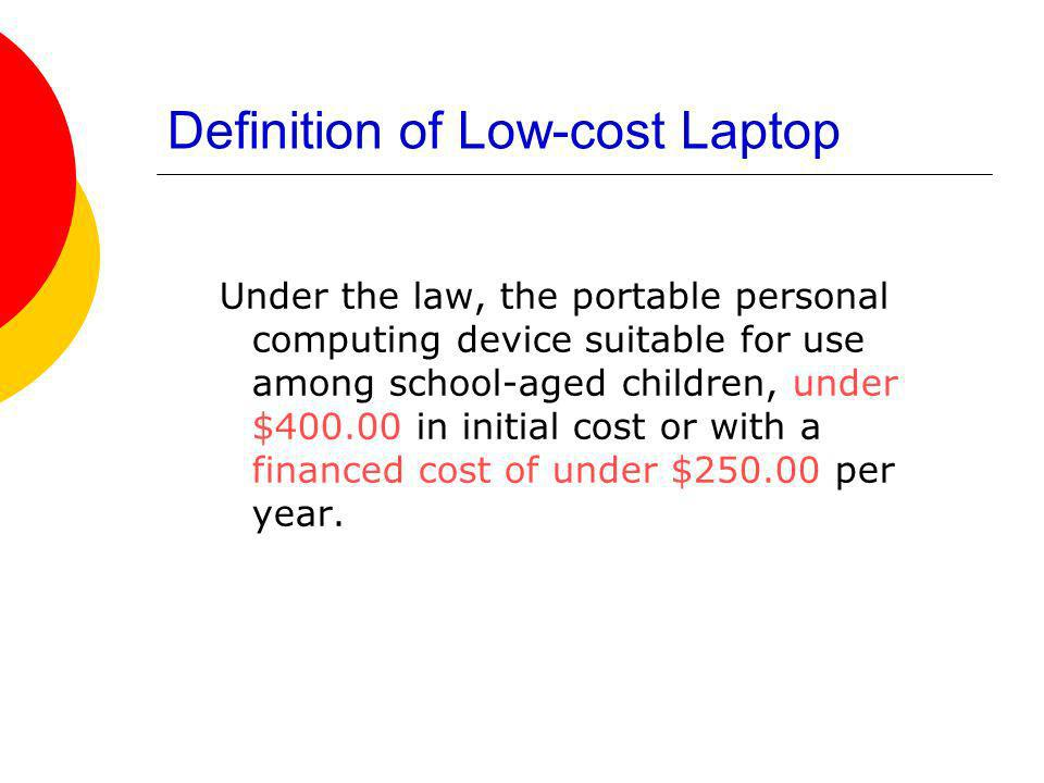 Definition of Low-cost Laptop Under the law, the portable personal computing device suitable for use among school-aged children, under $400.00 in initial cost or with a financed cost of under $250.00 per year.