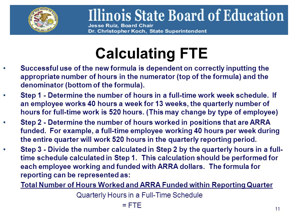 11 Calculating FTE Successful use of the new formula is dependent on correctly inputting the appropriate number of hours in the numerator (top of the formula) and the denominator (bottom of the formula).