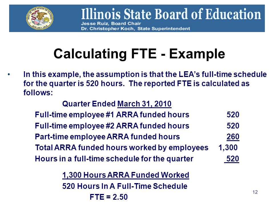 12 Calculating FTE - Example In this example, the assumption is that the LEAs full-time schedule for the quarter is 520 hours.