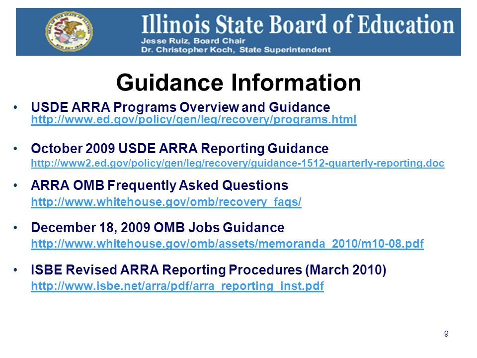 9 Guidance Information USDE ARRA Programs Overview and Guidance http://www.ed.gov/policy/gen/leg/recovery/programs.html http://www.ed.gov/policy/gen/leg/recovery/programs.html October 2009 USDE ARRA Reporting Guidance http://www2.ed.gov/policy/gen/leg/recovery/guidance-1512-quarterly-reporting.doc ARRA OMB Frequently Asked Questions http://www.whitehouse.gov/omb/recovery_faqs/ December 18, 2009 OMB Jobs Guidance http://www.whitehouse.gov/omb/assets/memoranda_2010/m10-08.pdf http://www.whitehouse.gov/omb/assets/memoranda_2010/m10-08.pdf ISBE Revised ARRA Reporting Procedures (March 2010) http://www.isbe.net/arra/pdf/arra_reporting_inst.pdf http://www.isbe.net/arra/pdf/arra_reporting_inst.pdf