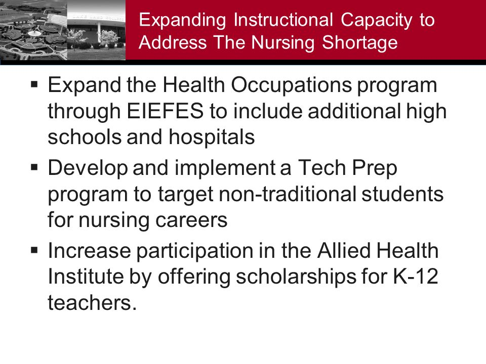 Expanding Instructional Capacity to Address The Nursing Shortage Expand the Health Occupations program through EIEFES to include additional high schools and hospitals Develop and implement a Tech Prep program to target non-traditional students for nursing careers Increase participation in the Allied Health Institute by offering scholarships for K-12 teachers.