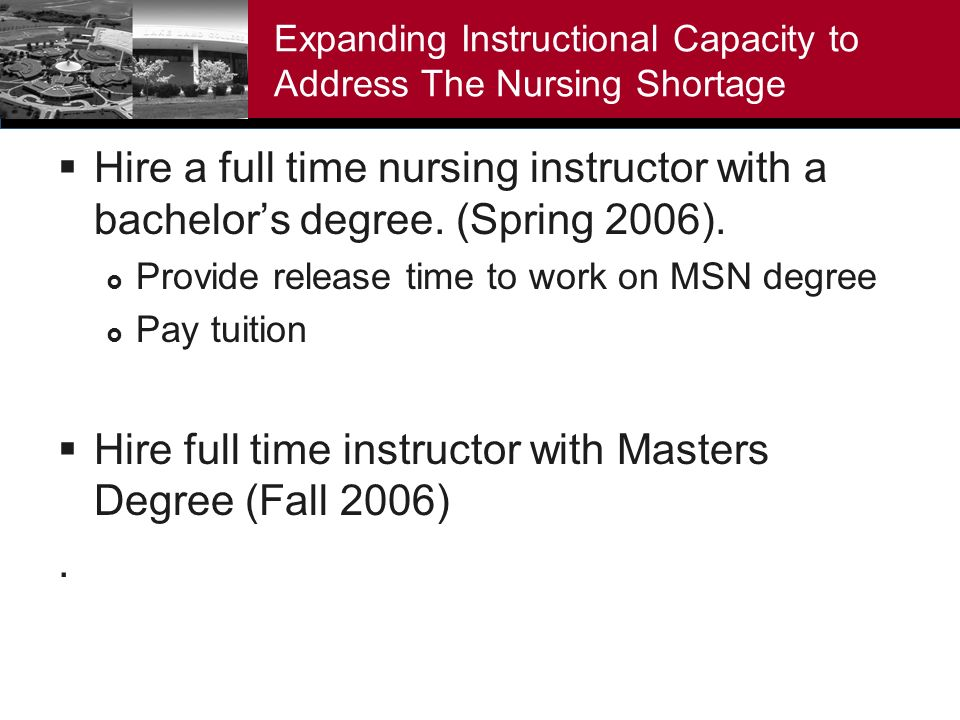Expanding Instructional Capacity to Address The Nursing Shortage Hire a full time nursing instructor with a bachelors degree.