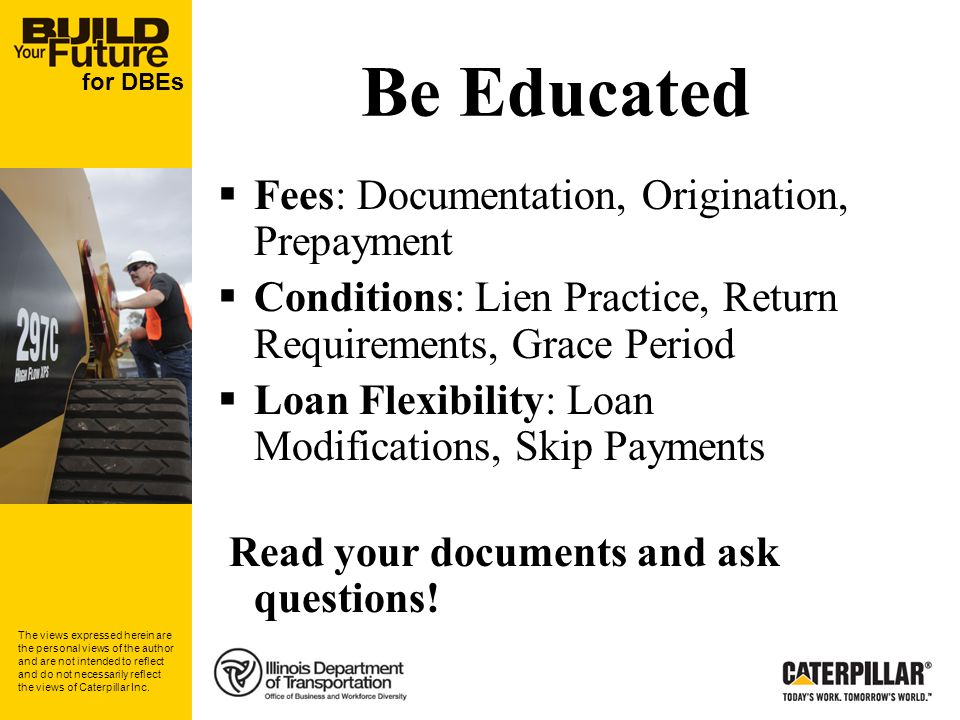 for DBEs Be Educated Fees: Documentation, Origination, Prepayment Conditions: Lien Practice, Return Requirements, Grace Period Loan Flexibility: Loan