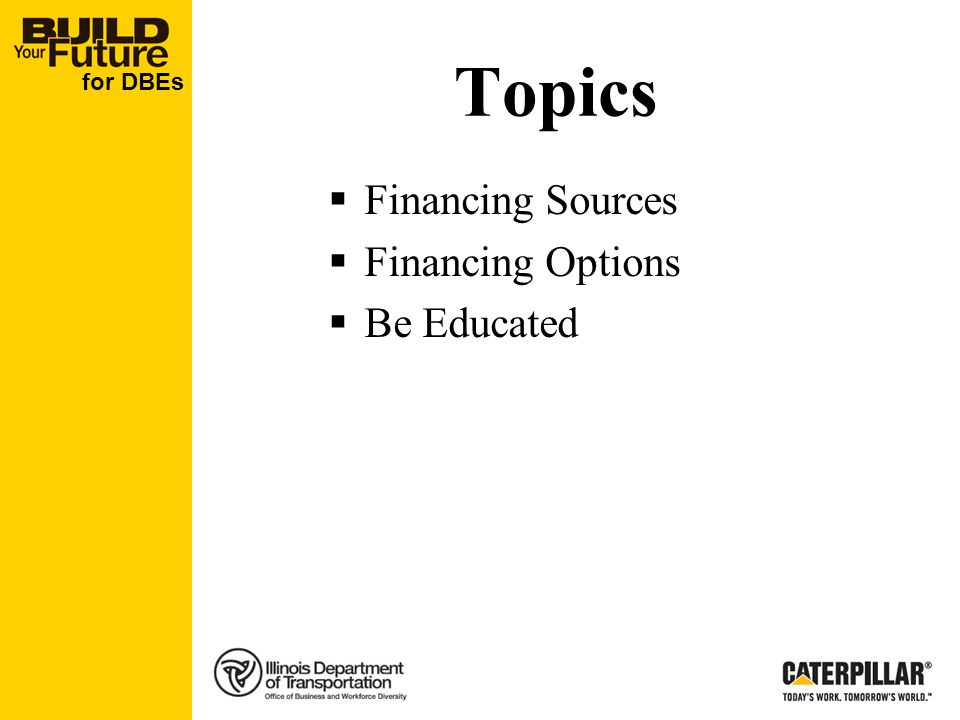for DBEs Topics Financing Sources Financing Options Be Educated