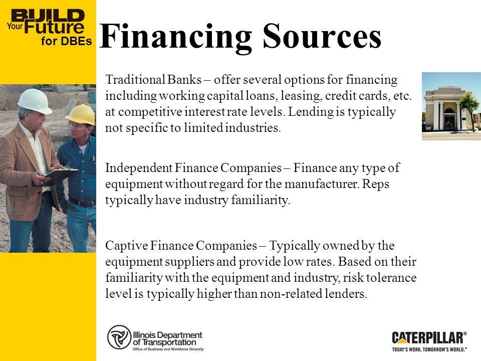 for DBEs Financing Sources Traditional Banks – offer several options for financing including working capital loans, leasing, credit cards, etc.