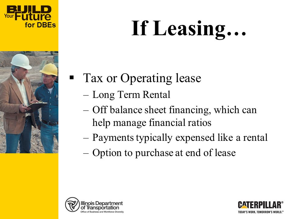for DBEs If Leasing… Tax or Operating lease –Long Term Rental –Off balance sheet financing, which can help manage financial ratios –Payments typically expensed like a rental –Option to purchase at end of lease