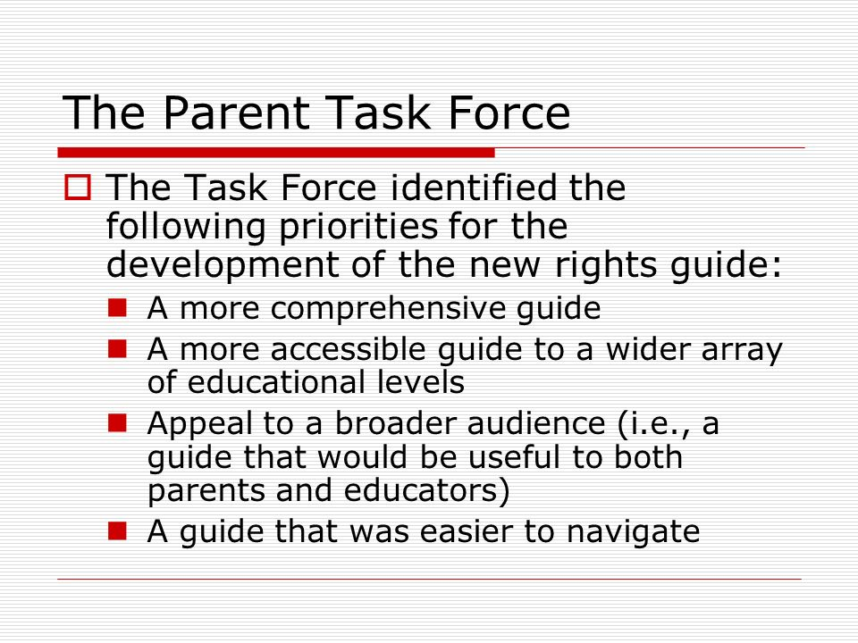 The Parent Task Force The Task Force identified the following priorities for the development of the new rights guide: A more comprehensive guide A mor