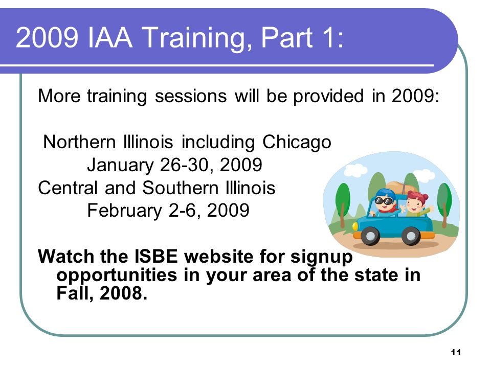 11 2009 IAA Training, Part 1: More training sessions will be provided in 2009: Northern Illinois including Chicago January 26-30, 2009 Central and Sou