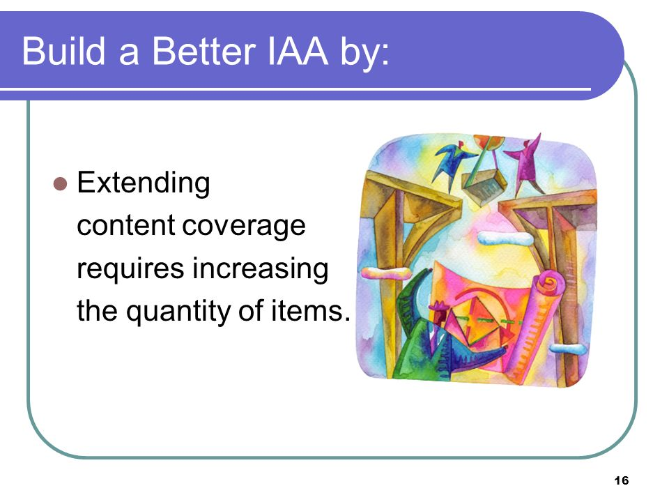 16 Build a Better IAA by: Extending content coverage requires increasing the quantity of items.