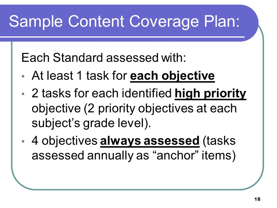 18 Sample Content Coverage Plan: Each Standard assessed with: At least 1 task for each objective 2 tasks for each identified high priority objective (2 priority objectives at each subjects grade level).