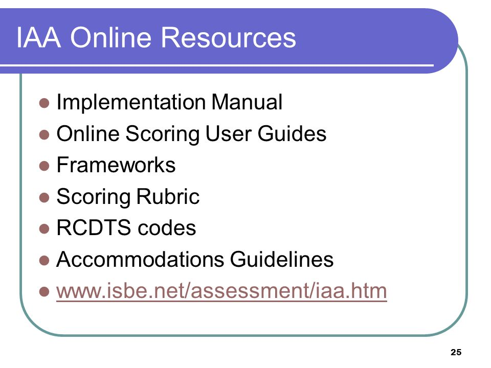 25 IAA Online Resources Implementation Manual Online Scoring User Guides Frameworks Scoring Rubric RCDTS codes Accommodations Guidelines www.isbe.net/assessment/iaa.htm