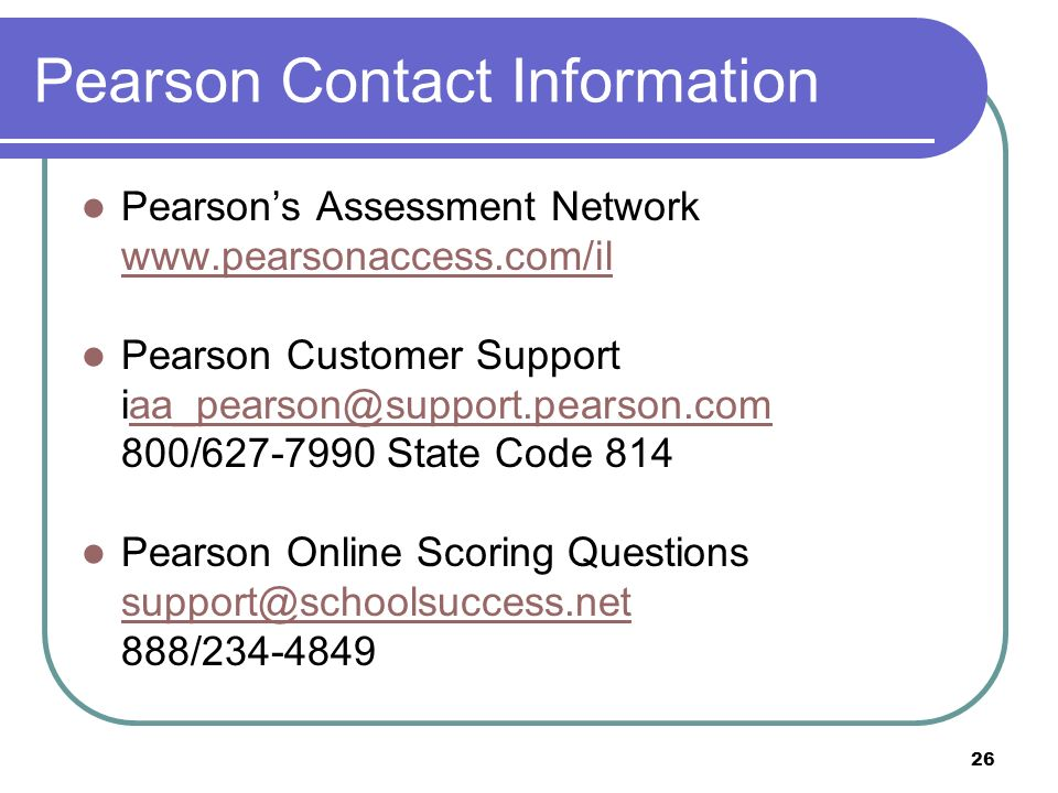 26 Pearson Contact Information Pearsons Assessment Network www.pearsonaccess.com/il Pearson Customer Support iaa_pearson@support.pearson.comaa_pearson@support.pearson.com 800/627-7990 State Code 814 Pearson Online Scoring Questions support@schoolsuccess.net 888/234-4849
