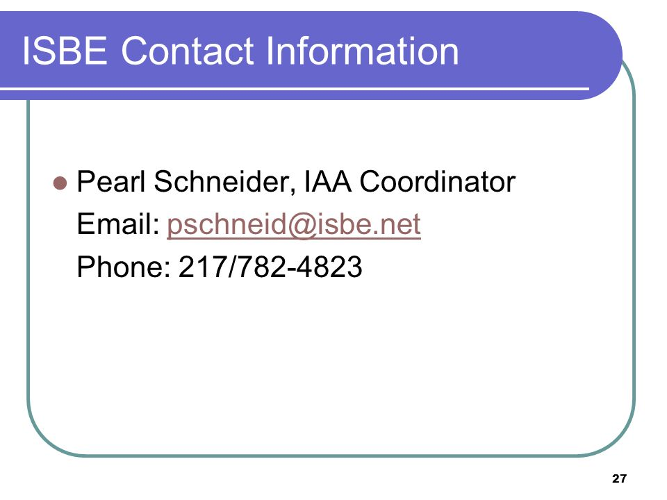27 ISBE Contact Information Pearl Schneider, IAA Coordinator Email: pschneid@isbe.netpschneid@isbe.net Phone: 217/782-4823