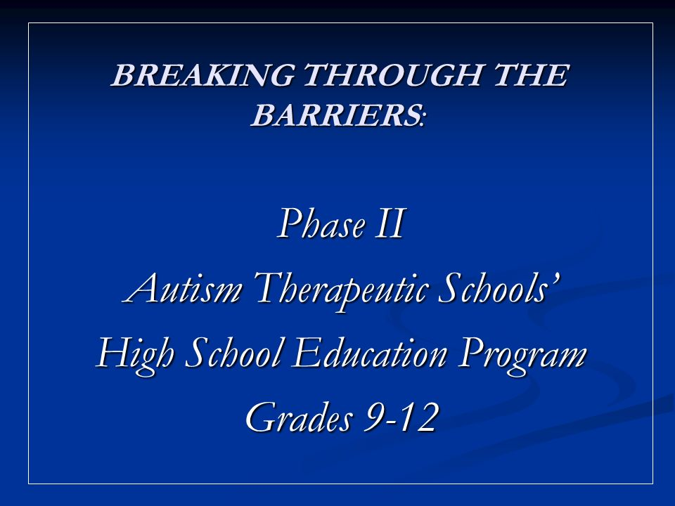 BREAKING THROUGH THE BARRIERS: Phase II Autism Therapeutic Schools High School Education Program Grades 9-12