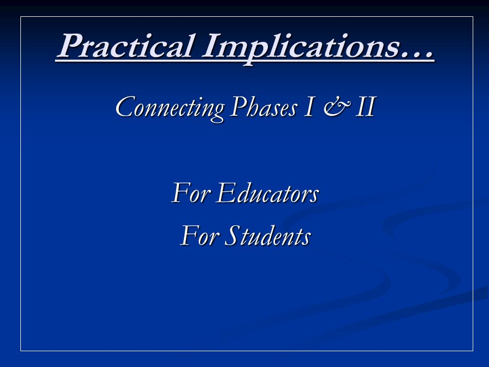 Practical Implications… Connecting Phases I & II For Educators For Students