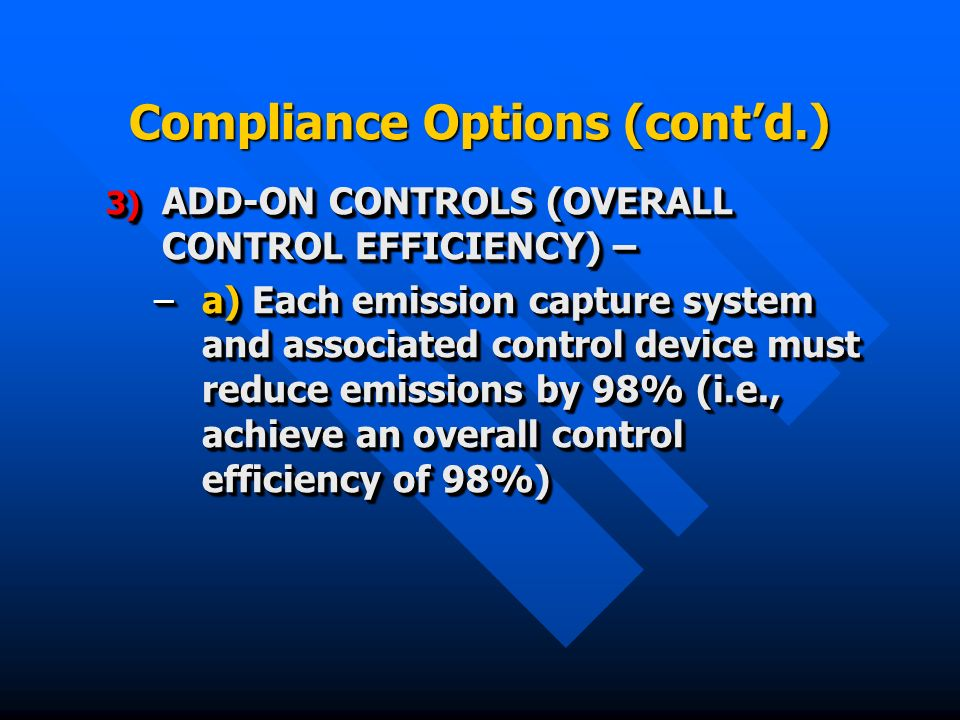 Compliance Options (contd.) 3) ADD-ON CONTROLS (OVERALL CONTROL EFFICIENCY) – –a) Each emission capture system and associated control device must reduce emissions by 98% (i.e., achieve an overall control efficiency of 98%) 3) ADD-ON CONTROLS (OVERALL CONTROL EFFICIENCY) – –a) Each emission capture system and associated control device must reduce emissions by 98% (i.e., achieve an overall control efficiency of 98%)