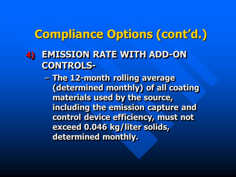 Compliance Options (contd.) 4) EMISSION RATE WITH ADD-ON CONTROLS- –The 12-month rolling average (determined monthly) of all coating materials used by the source, including the emission capture and control device efficiency, must not exceed kg/liter solids, determined monthly.
