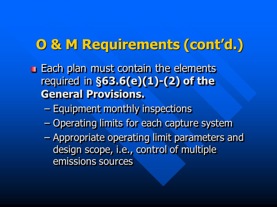 O & M Requirements (contd.) Each plan must contain the elements required in §63.6(e)(1)-(2) of the General Provisions.