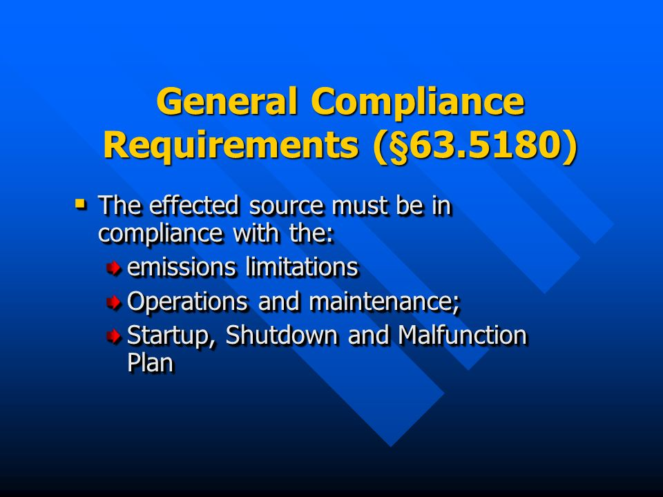General Compliance Requirements (§ ) The effected source must be in compliance with the: The effected source must be in compliance with the: emissions limitations Operations and maintenance; Startup, Shutdown and Malfunction Plan The effected source must be in compliance with the: The effected source must be in compliance with the: emissions limitations Operations and maintenance; Startup, Shutdown and Malfunction Plan