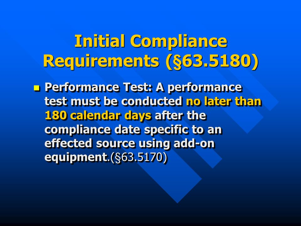 Initial Compliance Requirements (§63.5180) Performance Test: A performance test must be conducted no later than 180 calendar days after the compliance date specific to an effected source using add-on equipment.(§63.5170) Performance Test: A performance test must be conducted no later than 180 calendar days after the compliance date specific to an effected source using add-on equipment.(§63.5170)