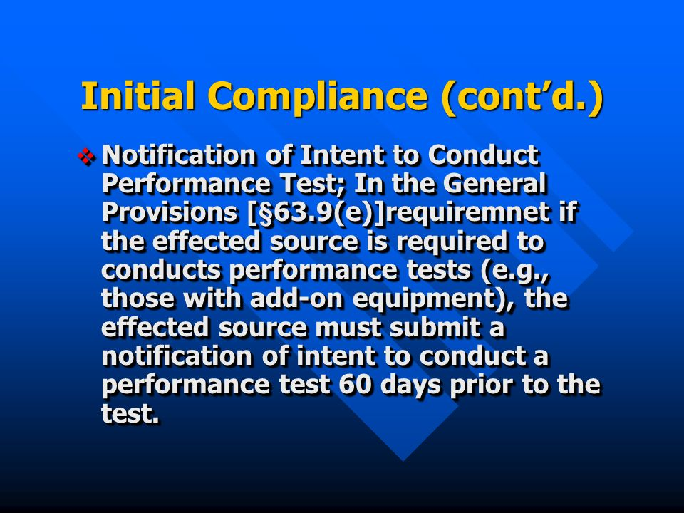 Initial Compliance (contd.) Notification of Intent to Conduct Performance Test; In the General Provisions [§63.9(e)]requiremnet if the effected source is required to conducts performance tests (e.g., those with add-on equipment), the effected source must submit a notification of intent to conduct a performance test 60 days prior to the test.