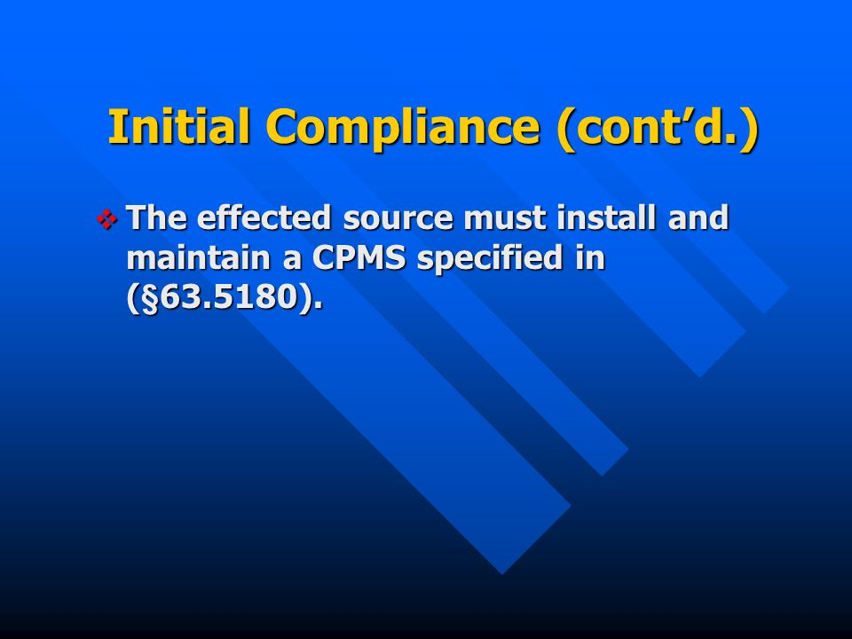 Initial Compliance (contd.) The effected source must install and maintain a CPMS specified in (§ ).