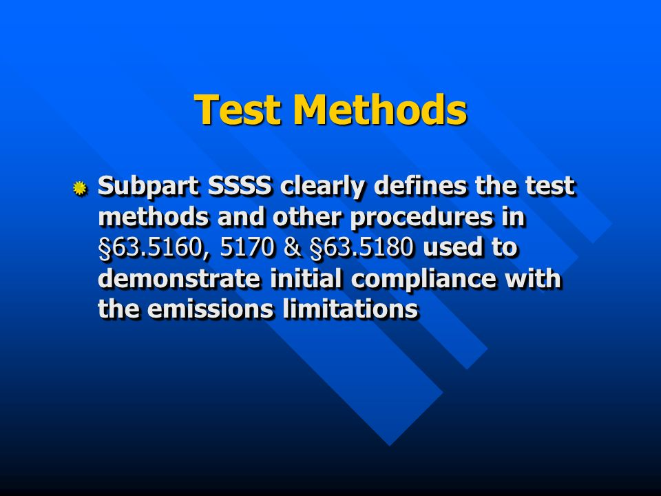 Test Methods Subpart SSSS clearly defines the test methods and other procedures in §63.5160, 5170 & §63.5180 used to demonstrate initial compliance with the emissions limitations