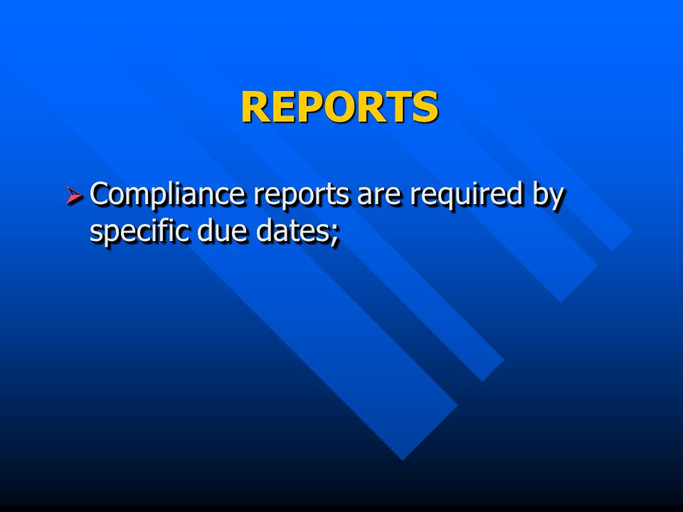 REPORTS Compliance reports are required by specific due dates; Compliance reports are required by specific due dates;