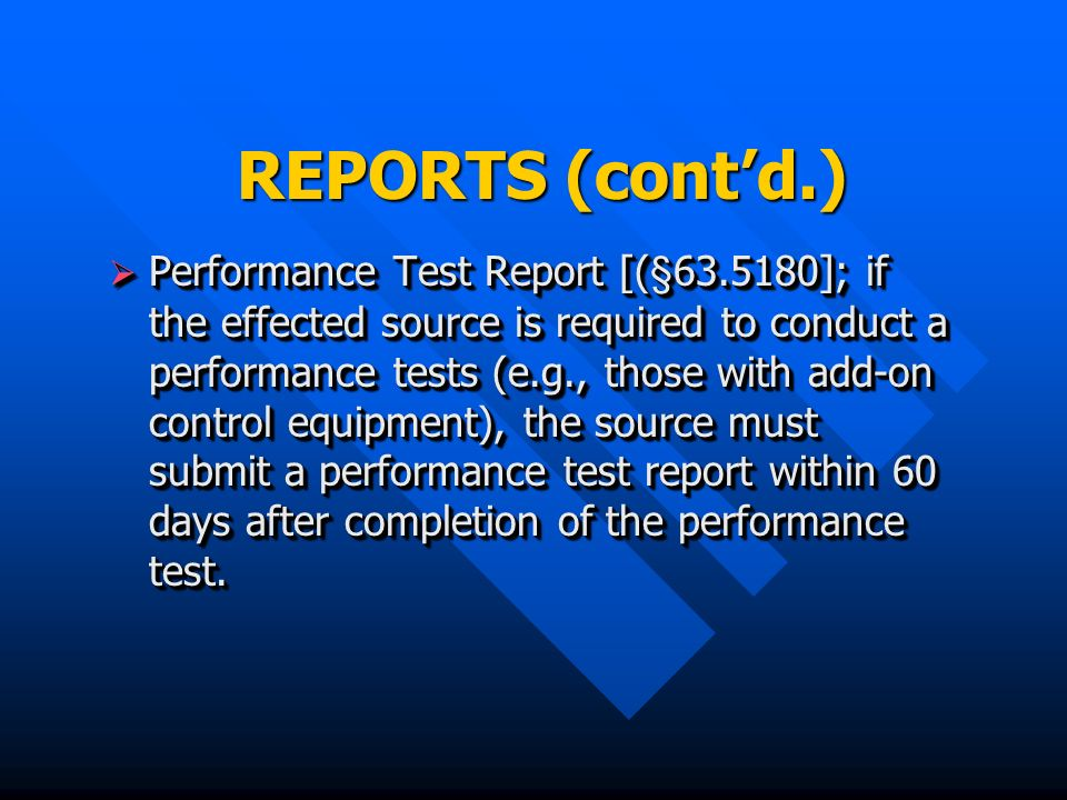 REPORTS (contd.) Performance Test Report [(§ ]; if the effected source is required to conduct a performance tests (e.g., those with add-on control equipment), the source must submit a performance test report within 60 days after completion of the performance test.