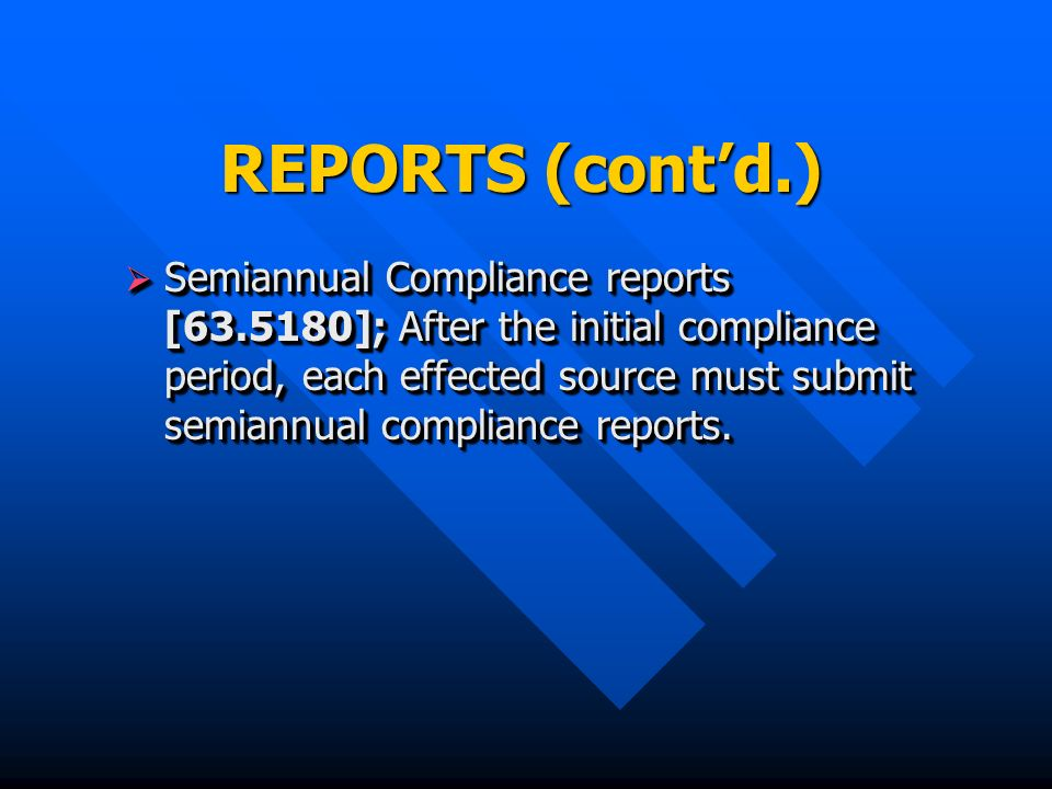 REPORTS (contd.) Semiannual Compliance reports [ ]; After the initial compliance period, each effected source must submit semiannual compliance reports.