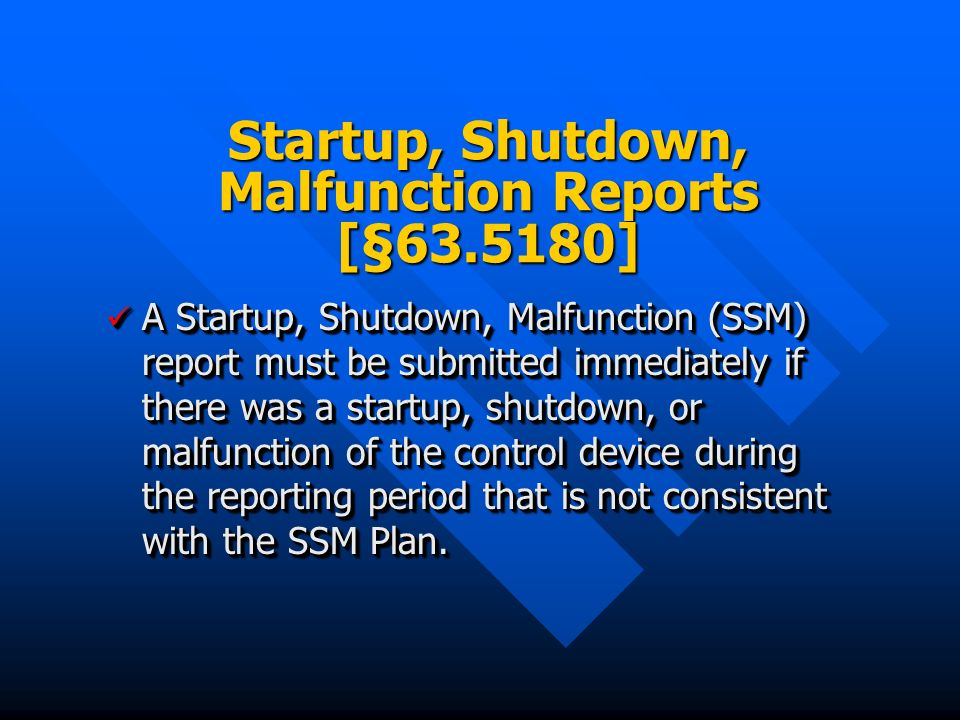 Startup, Shutdown, Malfunction Reports [§63.5180] A Startup, Shutdown, Malfunction (SSM) report must be submitted immediately if there was a startup, shutdown, or malfunction of the control device during the reporting period that is not consistent with the SSM Plan.
