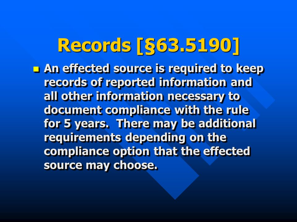 Records [§63.5190] An effected source is required to keep records of reported information and all other information necessary to document compliance with the rule for 5 years.