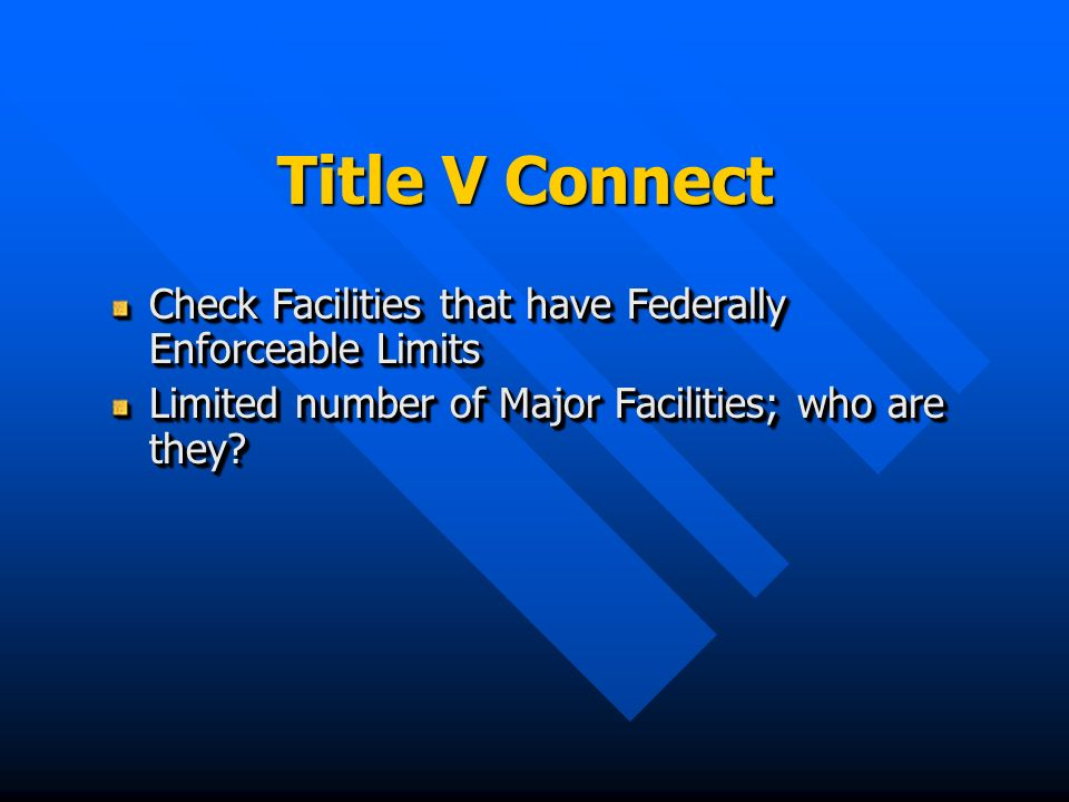 Title V Connect Check Facilities that have Federally Enforceable Limits Limited number of Major Facilities; who are they.