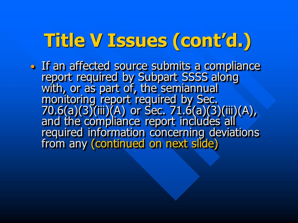 Title V Issues (contd.) If an affected source submits a compliance report required by Subpart SSSS along with, or as part of, the semiannual monitoring report required by Sec.