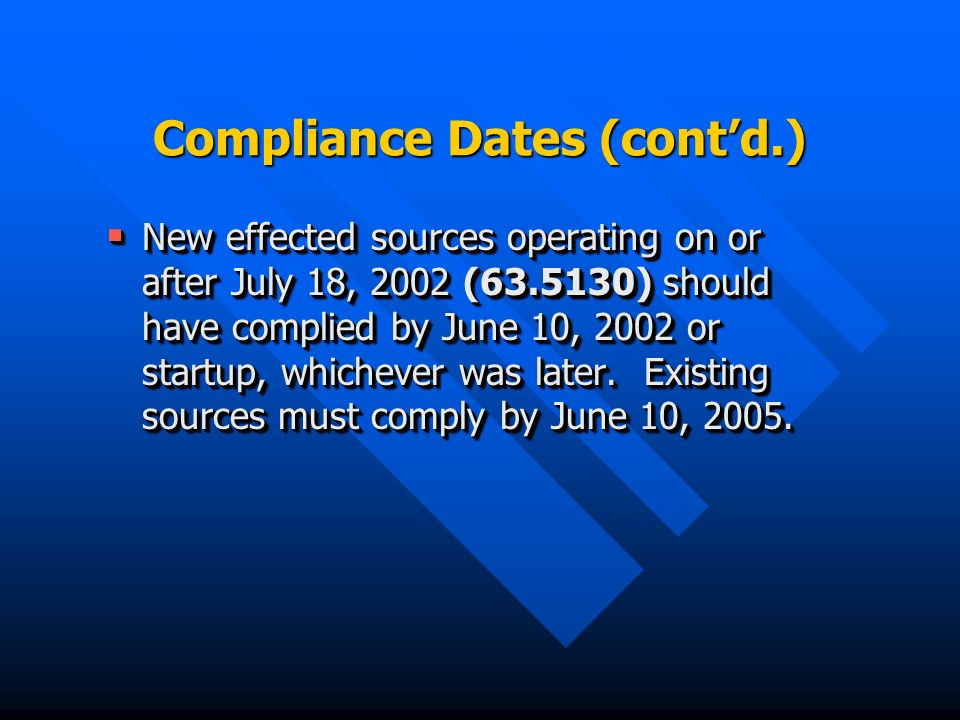 Compliance Dates (contd.) New effected sources operating on or after July 18, 2002 (63.5130) should have complied by June 10, 2002 or startup, whichever was later.