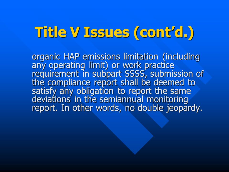 Title V Issues (contd.) organic HAP emissions limitation (including any operating limit) or work practice requirement in subpart SSSS, submission of the compliance report shall be deemed to satisfy any obligation to report the same deviations in the semiannual monitoring report.