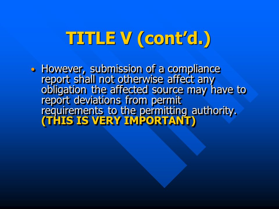 TITLE V (contd.) However, submission of a compliance report shall not otherwise affect any obligation the affected source may have to report deviations from permit requirements to the permitting authority.