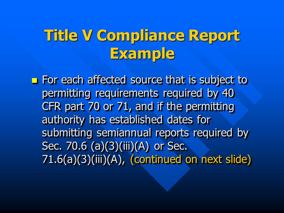 Title V Compliance Report Example For each affected source that is subject to permitting requirements required by 40 CFR part 70 or 71, and if the permitting authority has established dates for submitting semiannual reports required by Sec.