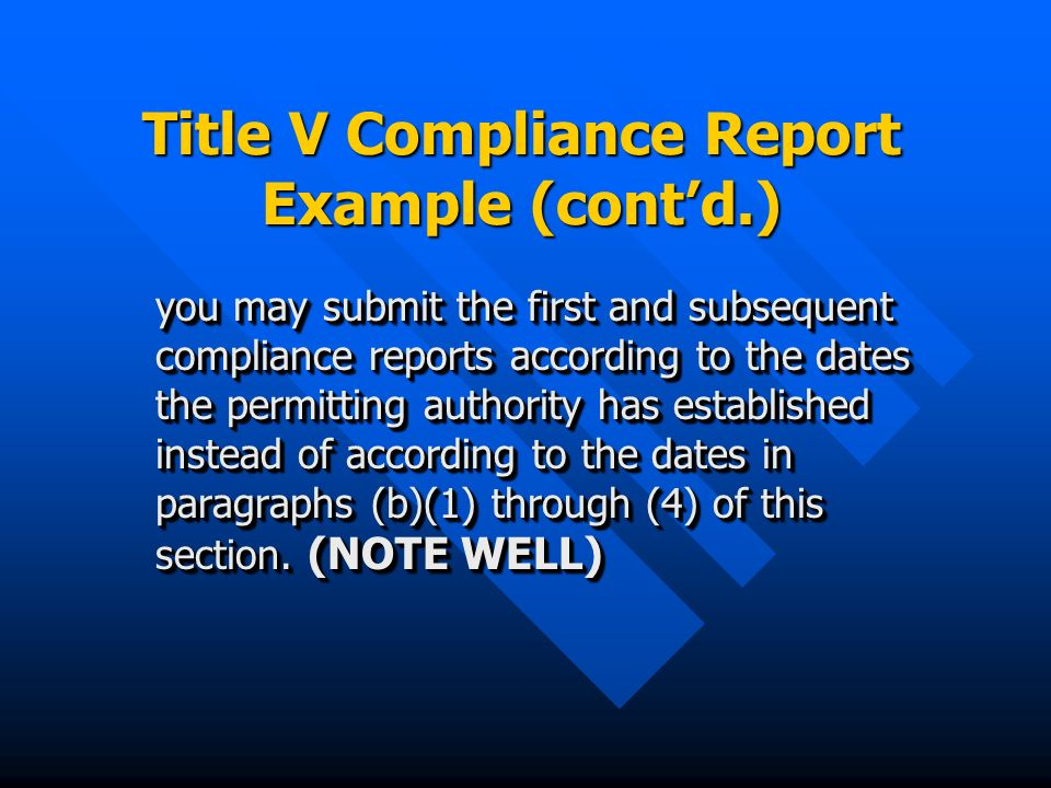 Title V Compliance Report Example (contd.) you may submit the first and subsequent compliance reports according to the dates the permitting authority has established instead of according to the dates in paragraphs (b)(1) through (4) of this section.