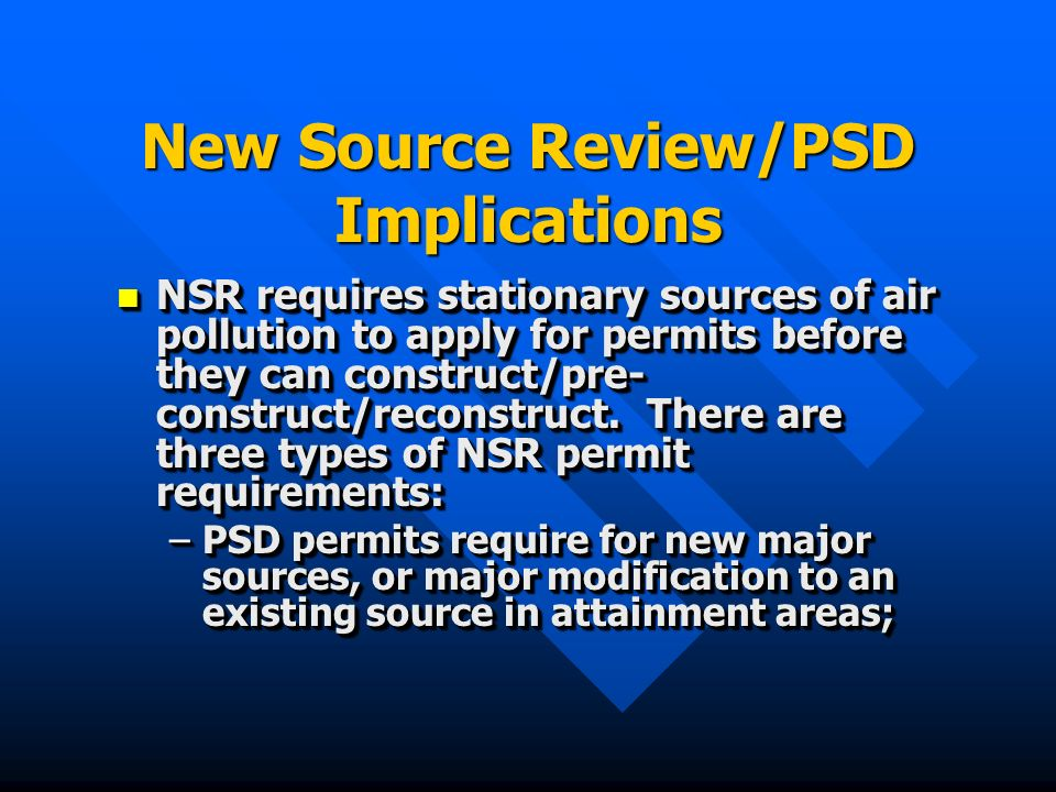 New Source Review/PSD Implications NSR requires stationary sources of air pollution to apply for permits before they can construct/pre- construct/reconstruct.