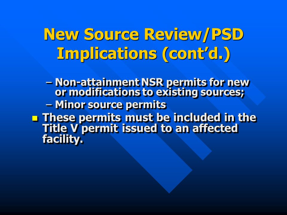 New Source Review/PSD Implications (contd.) –Non-attainment NSR permits for new or modifications to existing sources; –Minor source permits These permits must be included in the Title V permit issued to an affected facility.