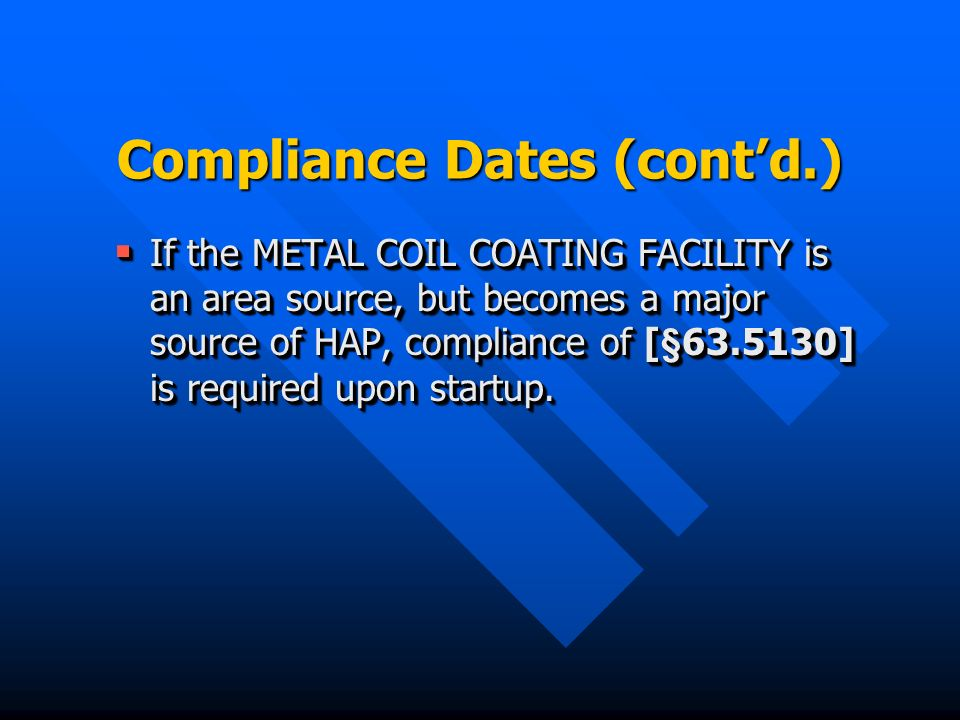 Compliance Dates (contd.) If the METAL COIL COATING FACILITY is an area source, but becomes a major source of HAP, compliance of [§ ] is required upon startup.
