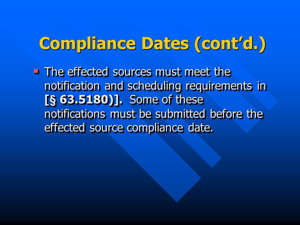 Compliance Dates (contd.) The effected sources must meet the notification and scheduling requirements in [§ 63.5180)].