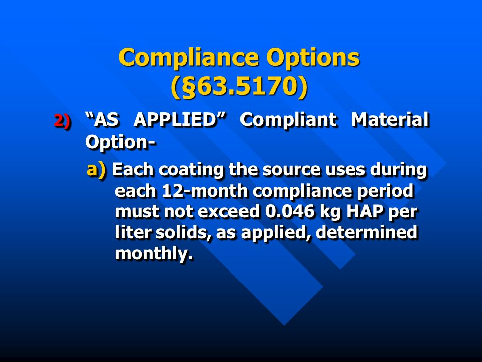 Compliance Options (§ ) 2) AS APPLIED Compliant Material Option- a) Each coating the source uses during each 12-month compliance period must not exceed kg HAP per liter solids, as applied, determined monthly.