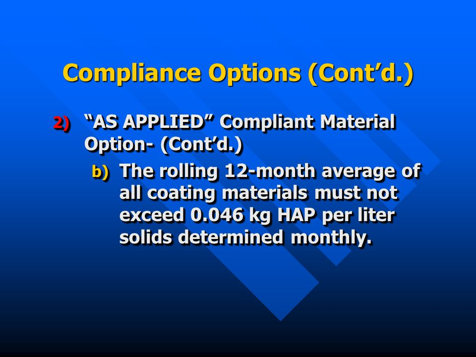 Compliance Options (Contd.) 2) AS APPLIED Compliant Material Option- (Contd.) b) The rolling 12-month average of all coating materials must not exceed kg HAP per liter solids determined monthly.