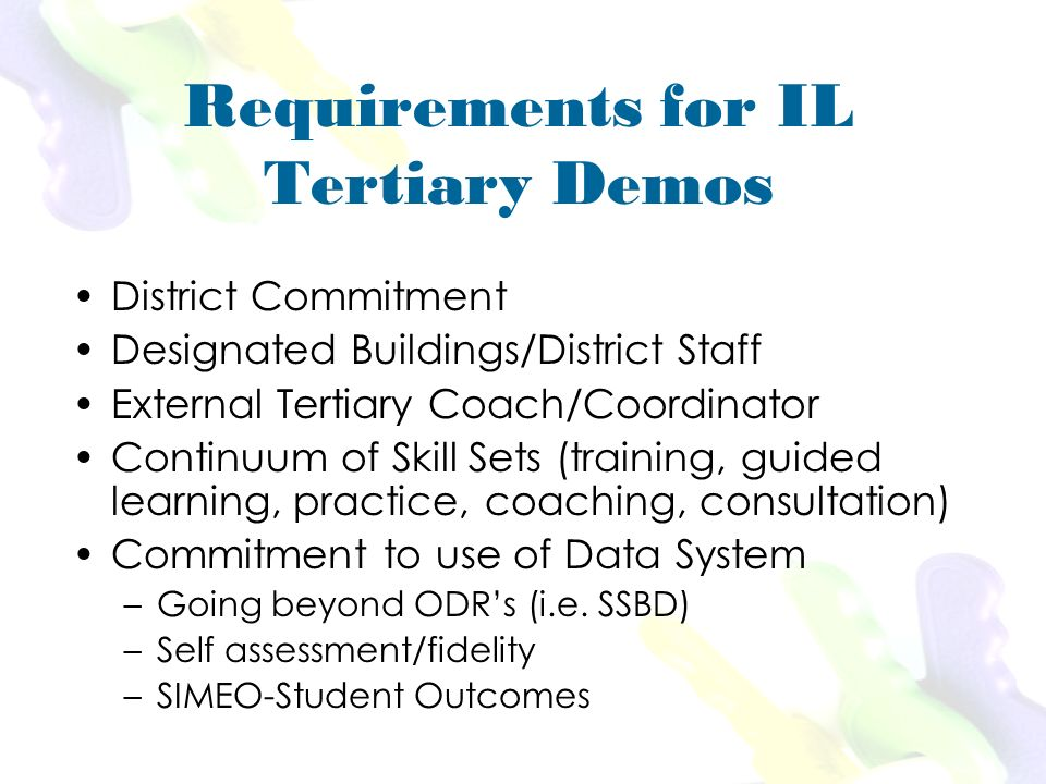 Requirements for IL Tertiary Demos District Commitment Designated Buildings/District Staff External Tertiary Coach/Coordinator Continuum of Skill Sets (training, guided learning, practice, coaching, consultation) Commitment to use of Data System –Going beyond ODRs (i.e.