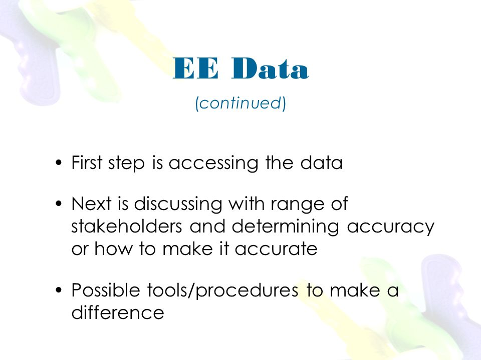 First step is accessing the data Next is discussing with range of stakeholders and determining accuracy or how to make it accurate Possible tools/procedures to make a difference EE Data (continued)