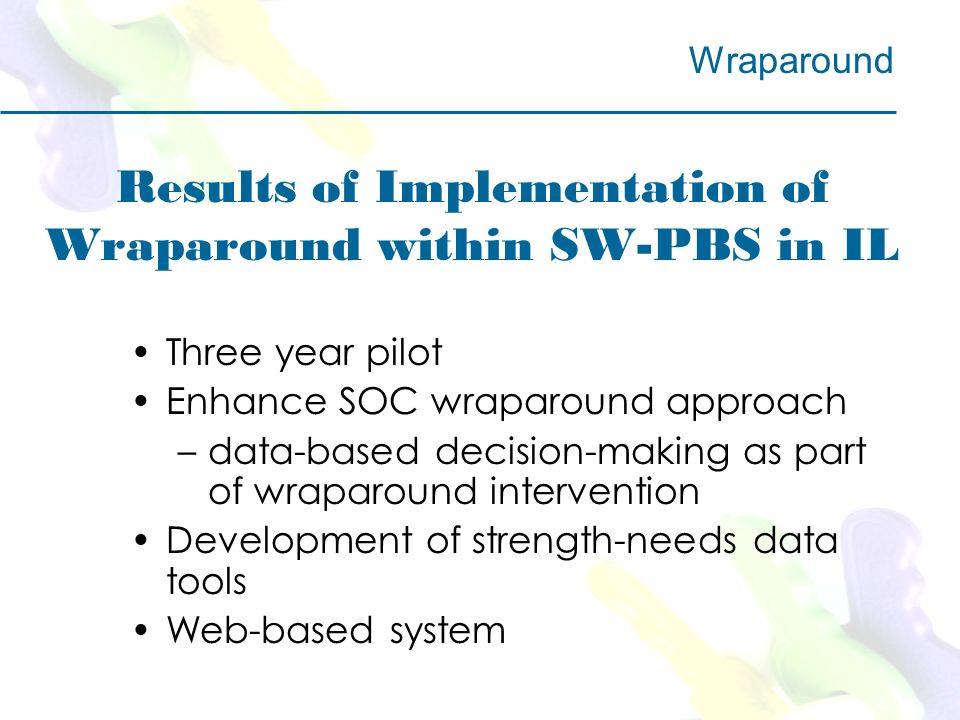 Results of Implementation of Wraparound within SW-PBS in IL Three year pilot Enhance SOC wraparound approach –data-based decision-making as part of wraparound intervention Development of strength-needs data tools Web-based system Wraparound