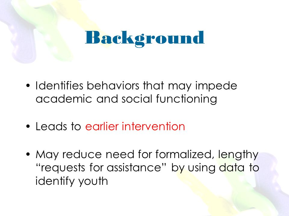 Background Identifies behaviors that may impede academic and social functioning Leads to earlier intervention May reduce need for formalized, lengthy requests for assistance by using data to identify youth