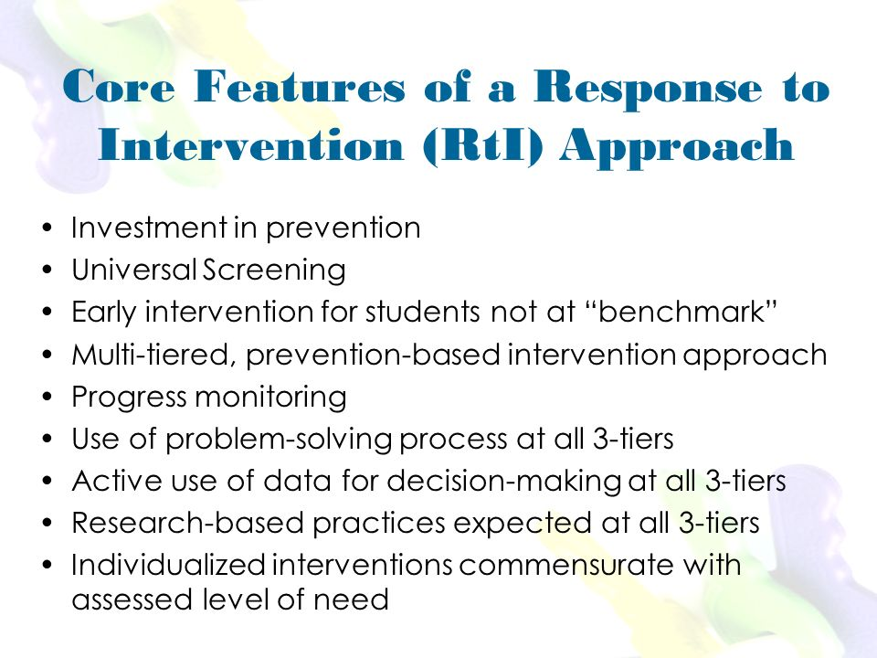 Core Features of a Response to Intervention (RtI) Approach Investment in prevention Universal Screening Early intervention for students not at benchmark Multi-tiered, prevention-based intervention approach Progress monitoring Use of problem-solving process at all 3-tiers Active use of data for decision-making at all 3-tiers Research-based practices expected at all 3-tiers Individualized interventions commensurate with assessed level of need
